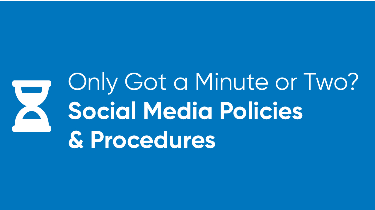 Only Got a Minute or Two? - Social Media Policies and Procedures