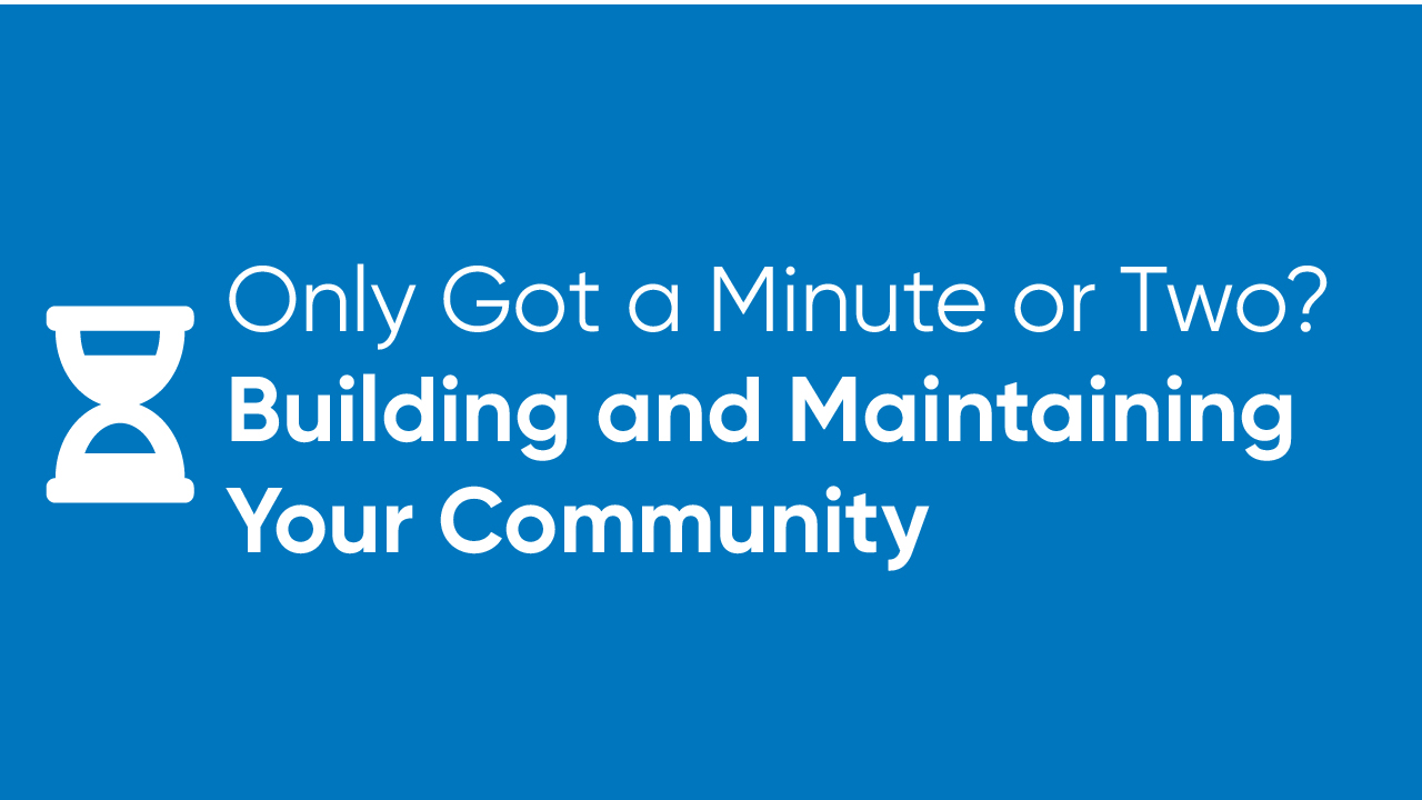 Only Got a Minute or Two? - Building and Maintaining Your Community