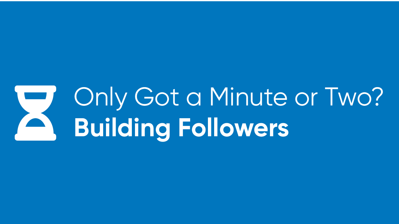 Only Got a Minute or Two? - Building Followers