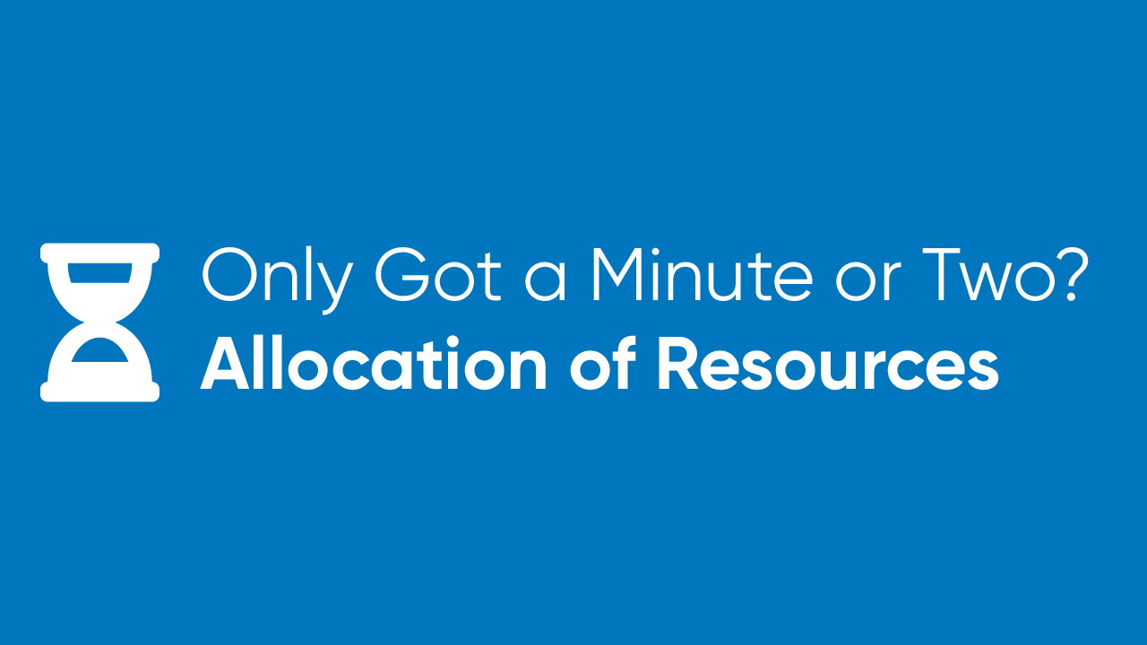 Only Got a Minute or Two? - Allocation of Resources