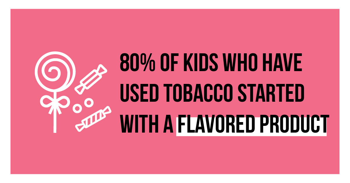 80% of kids who have used tobacco started with a flavored product