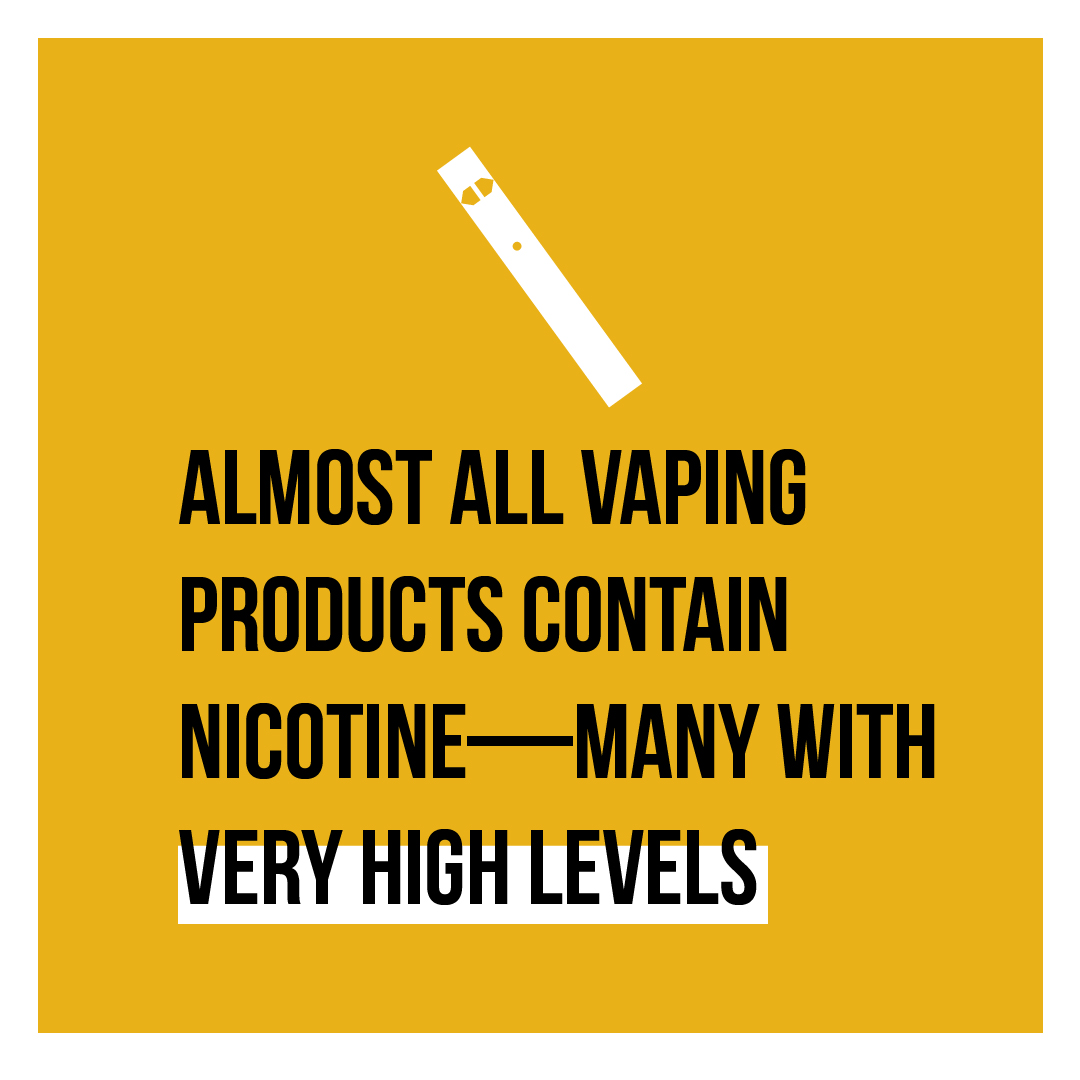 Almost all vaping products contain nicotine-- many with very high levels